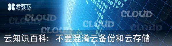 云知识百科:不要混淆云备份和云存储